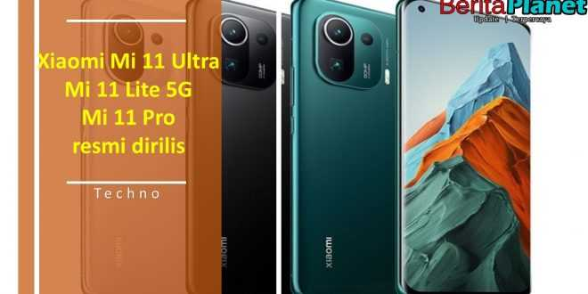 Xiaomi Mi 11 Ultra, Mi 11 Lite 5G dan Mi 11 Pro resmi dirilis